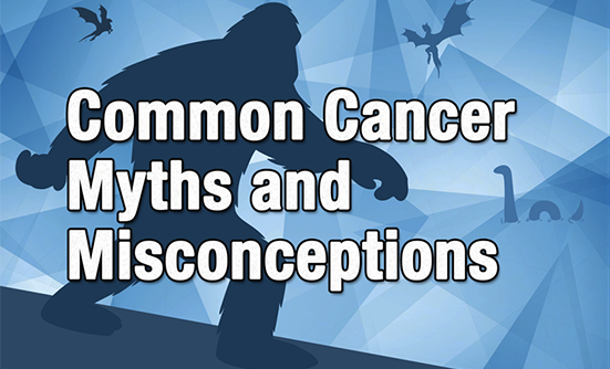 Common Cancer Myths and Misconceptions